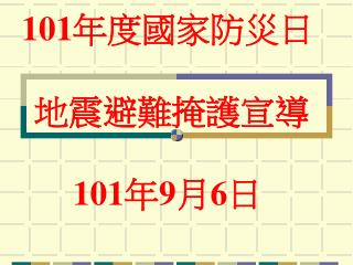 101 年度國家防災日  地震避難掩護宣導 101 年 9 月 6 日
