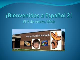 ¡ Bienvenidos  a  Español 2 !  El  8  de  enero ,  2014