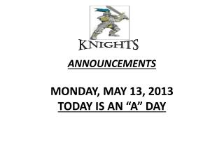 """ANNOUNCEMENTS  MONDAY, MAY 13, 2013 TODAY IS AN """"A"""" DAY"""