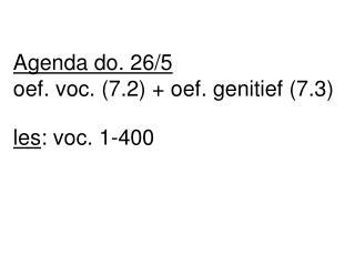 Agenda do. 26/5 oef. voc. (7.2) + oef. genitief (7.3) les : voc. 1-400