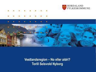 Vestlandsregion – No eller aldri? Torill Selsvold Nyborg