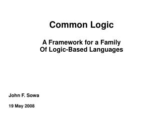 Common Logic A Framework for a Family Of Logic-Based Languages John F. Sowa 19 May 2008