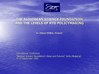 THE SLOVENIAN SCIENCE FOUNDATION AND THE LEVELS OF RTD POLICYMAKING  Dr. Edvard KOBAL, Director