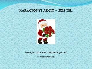 Karácsonyi akció – 2012 tél. Érvényes:  2012. dec. 1-től 2013. jan. 31 .  ill. visszavonásig