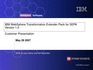 IBM WebSphere Transformation Extender Pack for SEPA Version 1.0  Customer Presentation