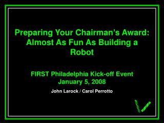 Preparing Your Chairman s Award:  Almost As Fun As Building a Robot  FIRST Philadelphia Kick-off Event January 5, 2008