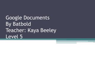 Google Documents By  Batbold Teacher:  Kaya Beeley Level 5
