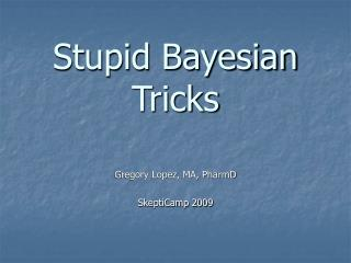Stupid Bayesian Tricks