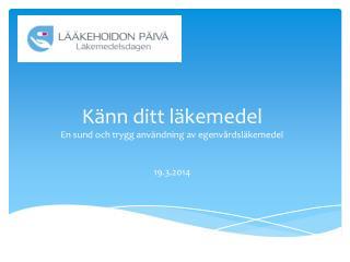 Känn ditt läkemedel En sund och trygg användning av egenvårdsläkemedel 19.3.2014
