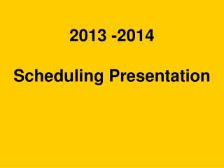 2013 -2014 Scheduling Presentation