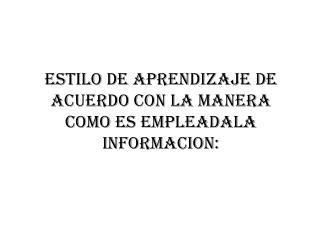 ESTILO DE APRENDIZAJE DE ACUERDO CON LA MANERA COMO ES EMPLEADALA INFORMACION: