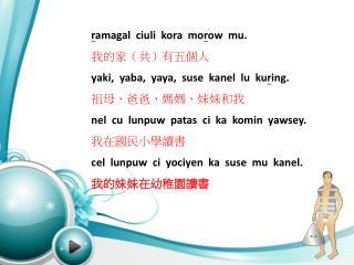 r amagal ciuli kora mo r ow   mu. 我的家(共)有五個人 yaki ,   yaba ,   yaya ,   suse kanel lu ku r ing .