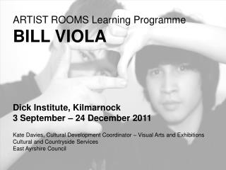 ARTIST ROOMS Learning Programme BILL VIOLA Dick Institute, Kilmarnock