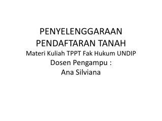 PENYELENGGARAAN PENDAFTARAN TANAH Materi Kuliah TPPT Fak Hukum UNDIP Dosen Pengampu : Ana Silviana