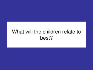 What will the children relate to best?
