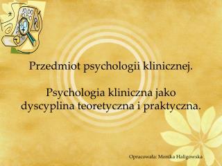 Przedmiot psychologii klinicznej.  Psychologia kliniczna jako dyscyplina teoretyczna i praktyczna.