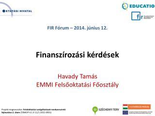 FIR Fórum  – 2014.  június 12. Finanszírozási kérdések Havady Tamás EMMI Felsőoktatási Főosztály