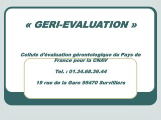 GERI-EVALUATION     Cellule d  valuation g rontologique du Pays de France pour la CNAV  Tel. : 01.34.68.39.44  19 rue