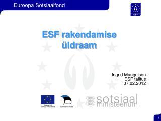 ESF rakendamise  üldraam Ingrid Mangulson  ESF talitus 07.02.2012