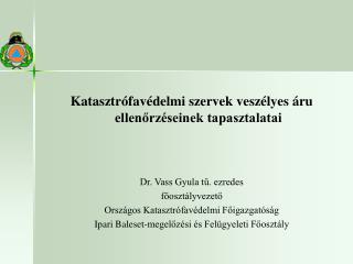 Katasztrófavédelmi szervek veszélyes áru ellenőrzéseinek tapasztalatai Dr. Vass Gyula tű. ezredes
