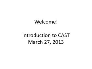 Welcome ! Introduction to CAST March 27, 2013