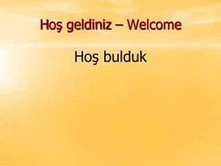 H oş geldiniz  – Welcome