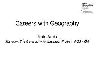 Careers with Geography   Kate Amis Manager, The Geography Ambassador Project,  RGS - IBG