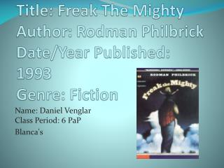 Title: Freak The Mighty Author: Rodman  Philbrick Date/Year Published: 1993 Genre: Fiction