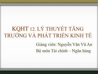 KQHT  12.  LÝ THUYẾT TĂNG TRƯỞNG VÀ PHÁT TRIỂN KINH TẾ