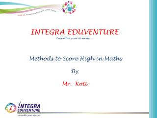 INTEGRA EDUVENTURE Ensemble your dreams....  Methods to Score High in  Maths By Mr.   Koti