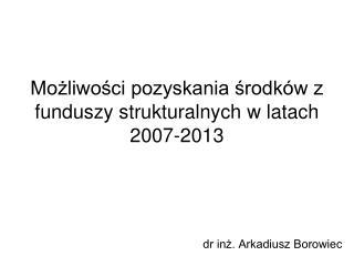 Możliwości pozyskania środków z funduszy strukturalnych w latach 2007-2013