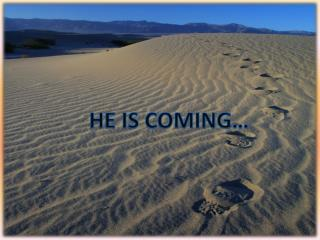 HE IS COMING…