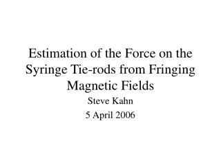 Estimation of the Force on the Syringe Tie-rods from Fringing Magnetic Fields