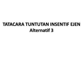 TATACARA TUNTUTAN INSENTIF EJEN Alternatif  3