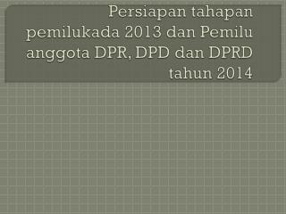 Persiapan tahapan pemilukada  2013  dan Pemilu anggota  DPR, DPD  dan  DPRD  tahun  2014