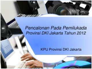Pencalonan P ada Pemilukada Provinsi  DKI Jakarta  Tahun  2012