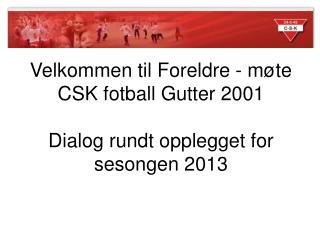 Velkommen til Foreldre - møte  CSK fotball Gutter 2001 Dialog rundt opplegget for sesongen 2013