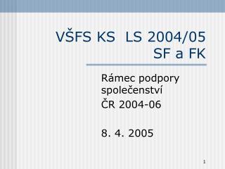 VŠFS KS  LS 2004/05  SF a FK