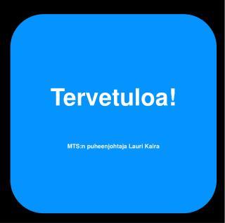 Tervetuloa! MTS:n puheenjohtaja Lauri Kaira