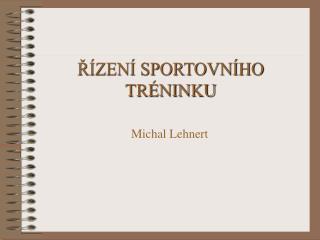 ŘÍZENÍ SPORTOVNÍHO TRÉNINKU Michal Lehnert