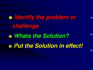 Identify the problem or challenge Whats the Solution?  Put the Solution in effect!