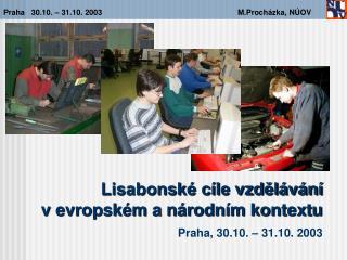 Lisabonské cíle vzdělávání  v evropském a národním kontextu Praha ,  30 . 10 . –  31 . 10 . 2003
