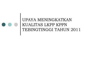 UPAYA  MEN INGKAT K AN K UALITAS LKPP KPPN TEBINGTINGGI TAHUN 2011