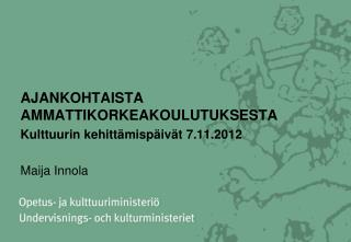 AJANKOHTAISTA AMMATTIKORKEAKOULUTUKSESTA  Kulttuurin kehittämispäivät 7.11.2012 Maija Innola