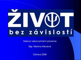 Vedouc� sekce prim�rn� prevence Mgr. Martina Kekulov� Ostrava 2008