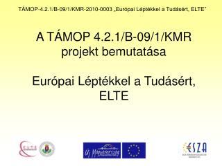 A TÁMOP 4.2.1/B-09/1/KMR projekt bemutatása Európai Léptékkel a Tudásért, ELTE