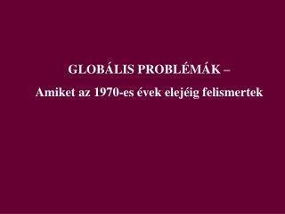 GLOBÁLIS PROBLÉMÁK –  Amiket az 1970-es évek elejéig felismertek