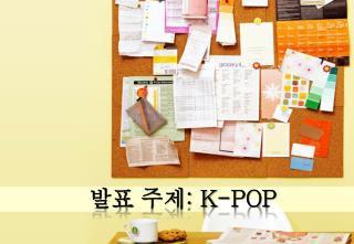 발표 주제 : K-POP