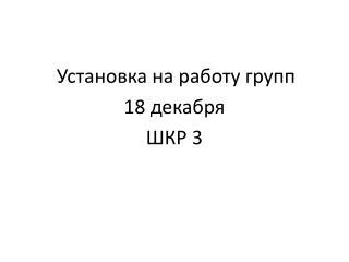 Установка на работу групп  18 декабря ШКР 3