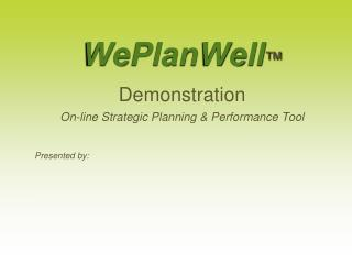 WePlanWell ™ Demonstration On-line Strategic Planning & Performance Tool Presented  by: